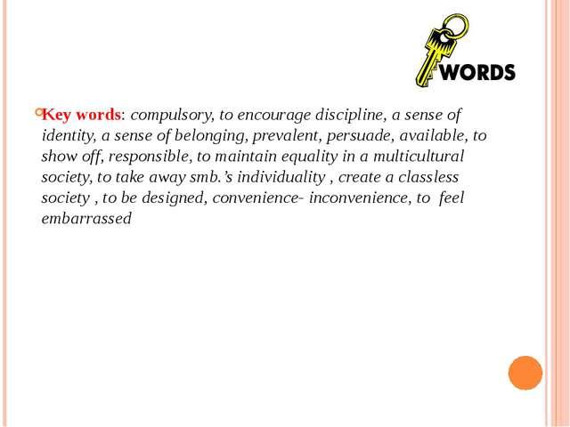Key words: compulsory, to encourage discipline, a sense of identity, a sense...