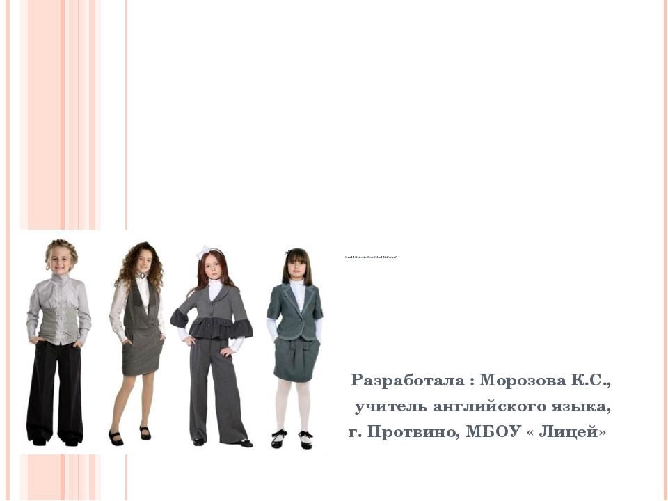 Should Students Wear School Uniforms? Разработала : Морозова К.С., учитель а...