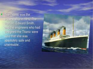 The Titanic was the biggest ship in 1912.The captain, Edward Smith, and the