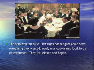 The ship was fantastic. First class passengers could have everything they wan