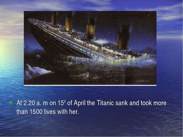 At 2.20 a. m on 15th of April the Titanic sank and took more than 1500 lives...