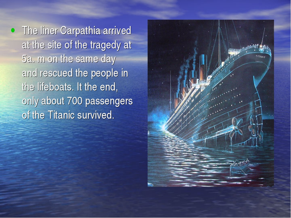 The liner Carpathia arrived at the site of the tragedy at 5a. m on the same d...