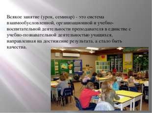 Всякое занятие (урок, семинар) - это система взаимообусловленной, организацио