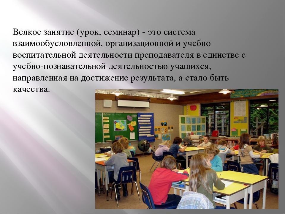 Всякое занятие (урок, семинар) - это система взаимообусловленной, организацио...