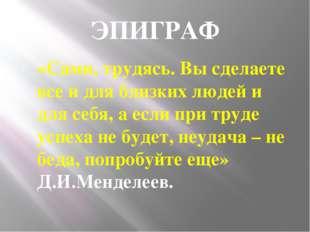 ЭПИГРАФ «Сами, трудясь. Вы сделаете все и для близких людей и для себя, а есл