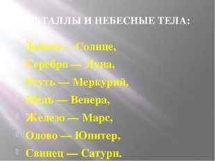 МЕТАЛЛЫ И НЕБЕСНЫЕ ТЕЛА: Золото – Солнце, Серебро — Луна, Ртуть — Меркурий, М