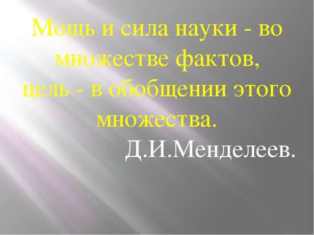 Мощь и сила науки - во множестве фактов, цель - в обобщении этого множества....