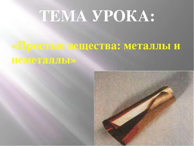 ТЕМА УРОКА: «Простые вещества: металлы и неметаллы»