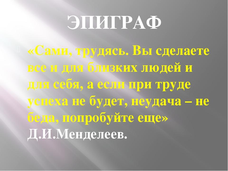 ЭПИГРАФ «Сами, трудясь. Вы сделаете все и для близких людей и для себя, а есл...