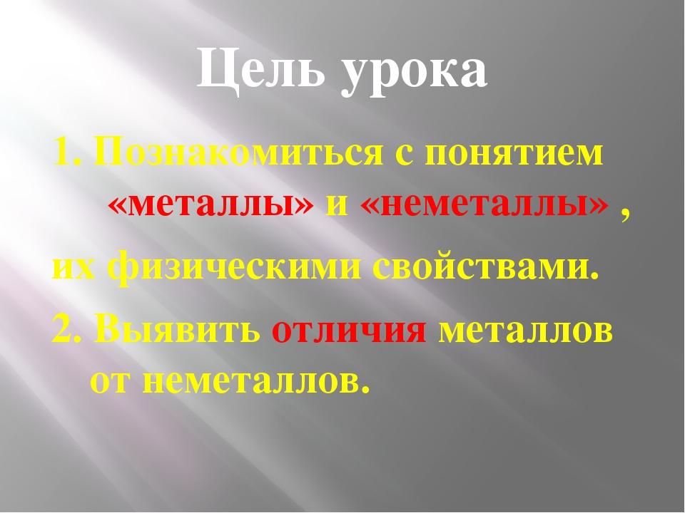 Цель урока 1. Познакомиться с понятием «металлы» и «неметаллы» , их физически...