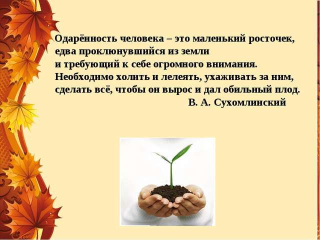 Одарённость человека – это маленький росточек, едва проклюнувшийся из земли...