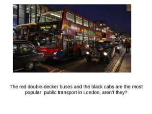 The red double-decker buses and the black cabs are the most popular public tr