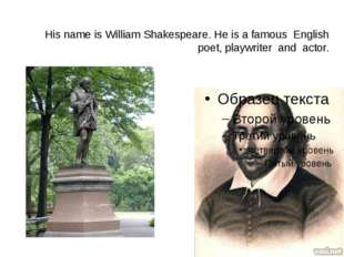 His name is William Shakespeare. He is a famous English poet, playwriter and