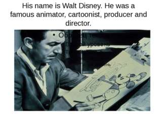 His name is Walt Disney. He was a famous animator, cartoonist, producer and d