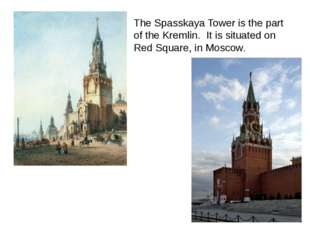 The Spasskaya Tower is the part of the Kremlin. It is situated on Red Square,