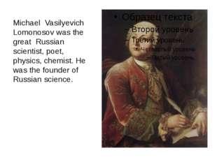 Michael Vasilyevich Lomonosov was the great Russian scientist, poet, physics,