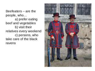 Beefeaters – are the people, who… a) prefer eating beef and vegetables b) vis