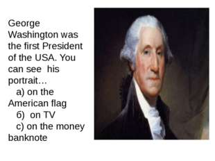 George Washington was the first President of the USA. You can see his portrai
