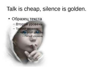 Talk is cheap, silence is golden.