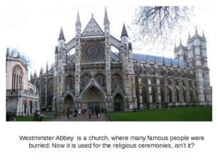 Westminster Abbey is a church, where many famous people were burried. Now it