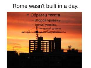 Rome wasn't built in a day.