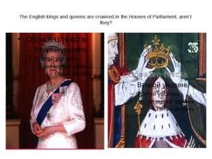 The English kings and queens are crowned in the Houses of Parliament, aren't