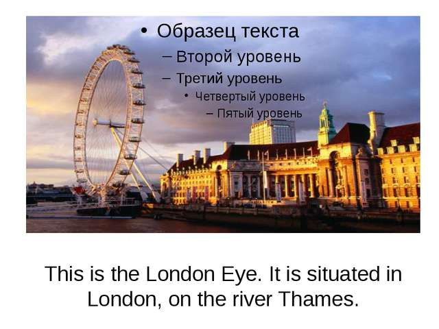 This is the London Eye. It is situated in London, on the river Thames.
