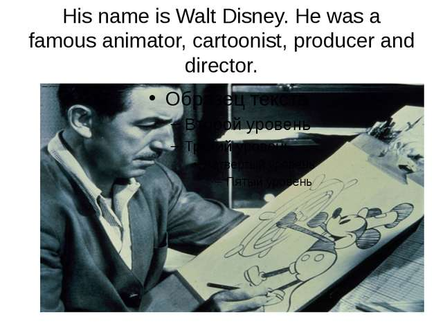 His name is Walt Disney. He was a famous animator, cartoonist, producer and d...