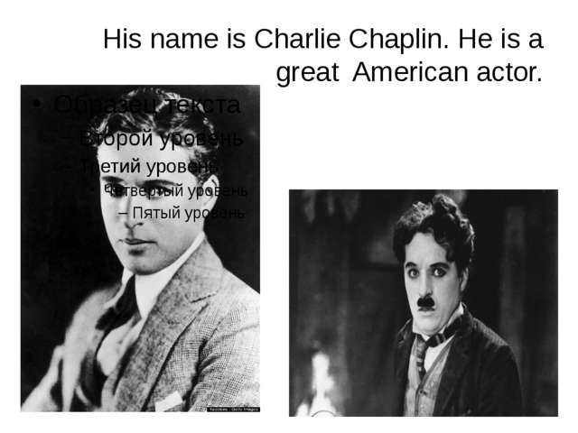 His name is Charlie Chaplin. He is a great American actor.