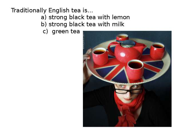 Traditionally English tea is… a) strong black tea with lemon b) strong black...