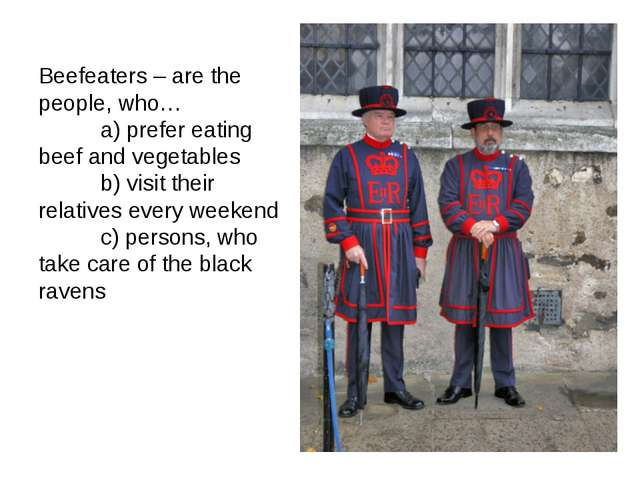 Beefeaters – are the people, who… a) prefer eating beef and vegetables b) vis...