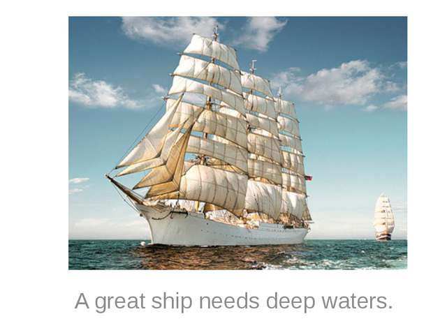 A great ship needs deep waters.