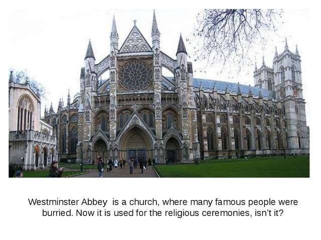 Westminster Abbey is a church, where many famous people were burried. Now it...