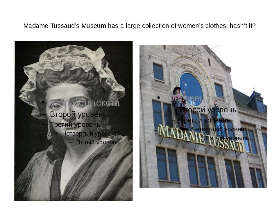 Madame Tussaud's Museum has a large collection of women's clothes, hasn't it?