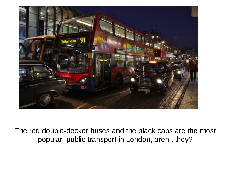 The red double-decker buses and the black cabs are the most popular public tr...