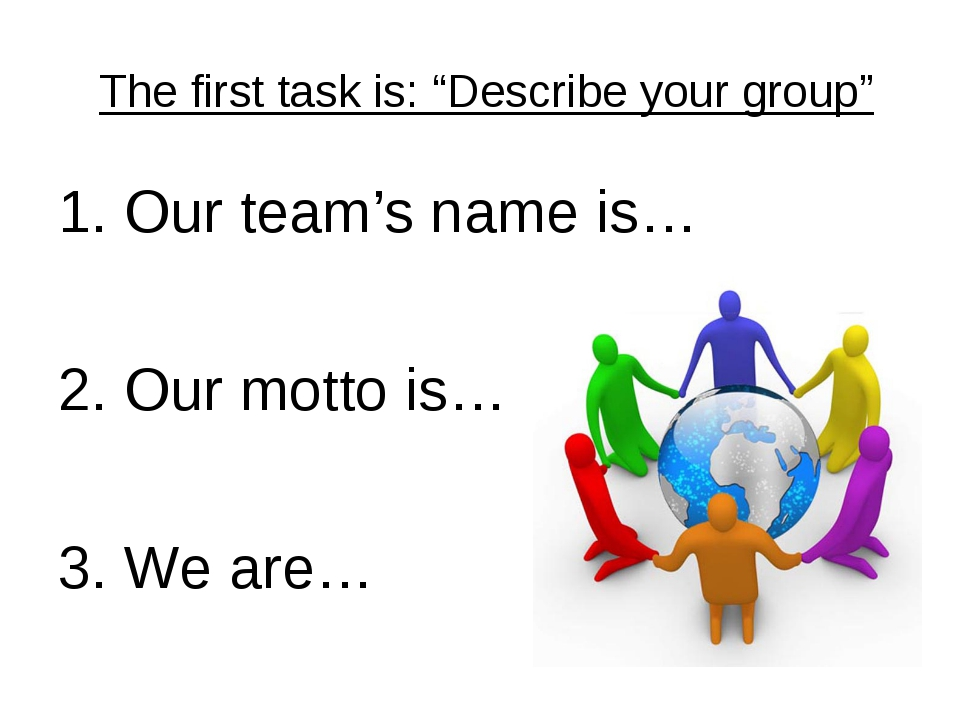 "The first task is: ""Describe your group"" 1. Our team's name is… 2. Our motto..."