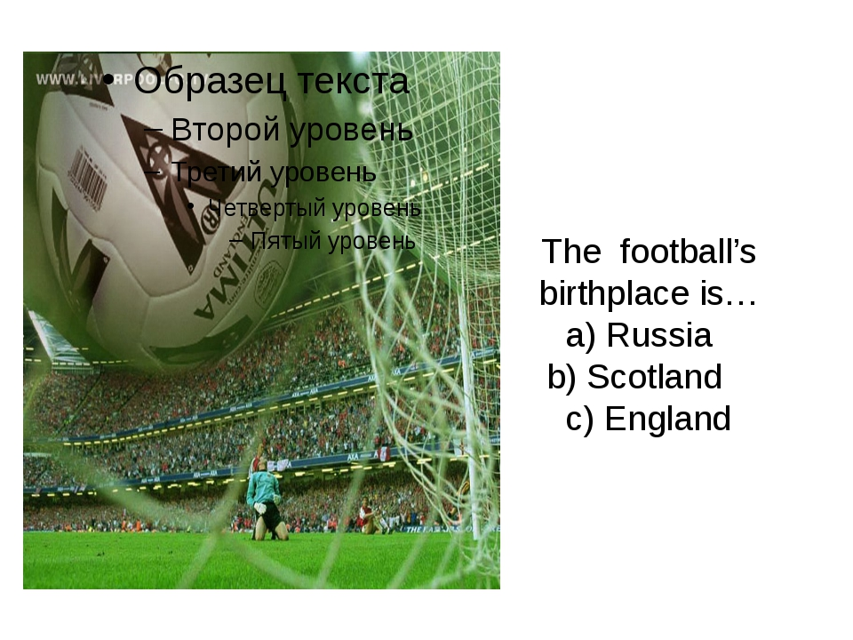 The football's birthplace is… a) Russia b) Scotland c) England