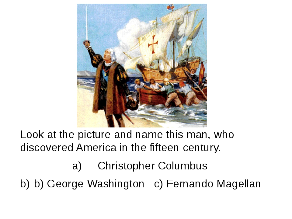 Look at the picture and name this man, who discovered America in the fifteen...
