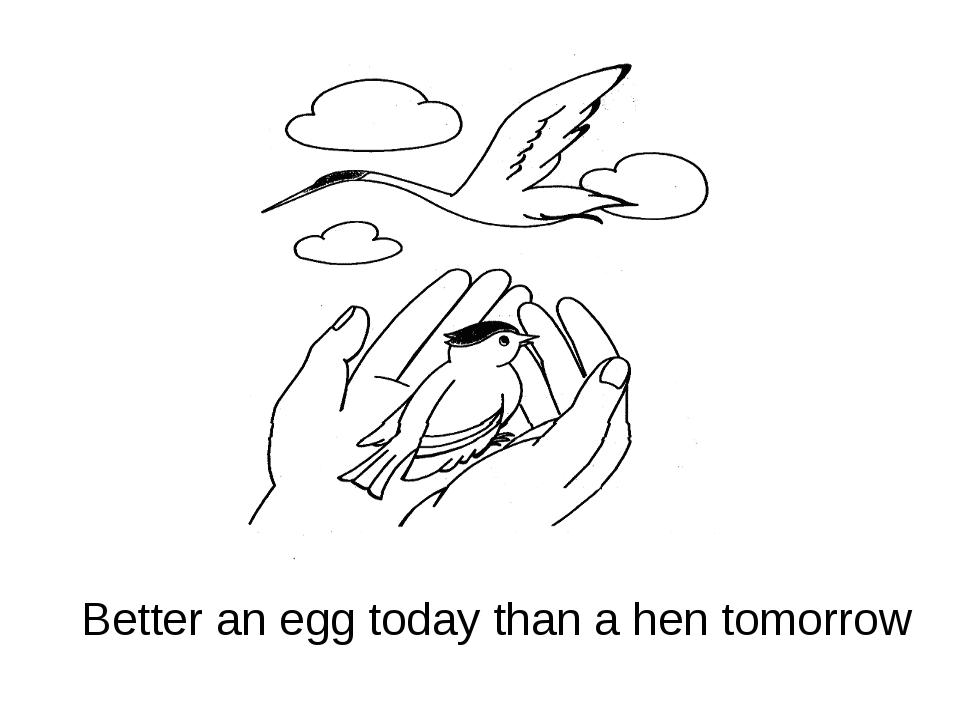 Better an egg today than a hen tomorrow