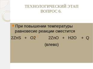 ТЕХНОЛОГИЧЕСКИЙ ЭТАП ВОПРОС 6. При повышении температуры равновесие реакции с