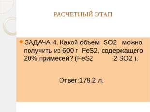 РАСЧЕТНЫЙ ЭТАП ЗАДАЧА 4. Какой объем SO2 можно получить из 600 г FeS2, содерж