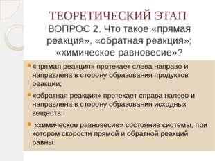 ТЕОРЕТИЧЕСКИЙ ЭТАП ВОПРОС 2. Что такое «прямая реакция», «обратная реакция»;