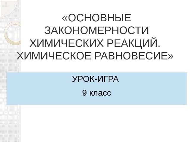 «ОСНОВНЫЕ ЗАКОНОМЕРНОСТИ ХИМИЧЕСКИХ РЕАКЦИЙ. ХИМИЧЕСКОЕ РАВНОВЕСИЕ» УРОК-ИГРА...