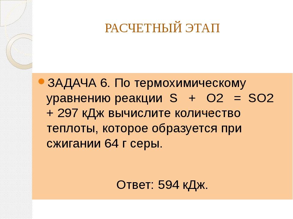 РАСЧЕТНЫЙ ЭТАП ЗАДАЧА 6. По термохимическому уравнению реакции S + O2 = SO2 +...