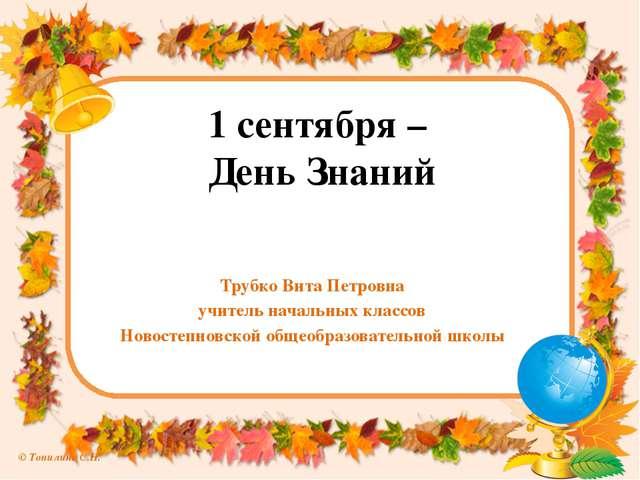 1 сентября – День Знаний Трубко Вита Петровна учитель начальных классов Новос...