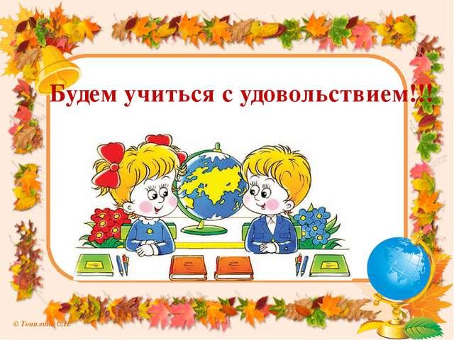 Будем учиться с удовольствием!!! © Топилина С.Н.