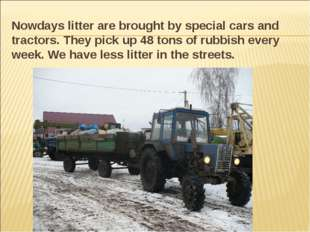 Nowdays litter are brought by special cars and tractors. They pick up 48 tons