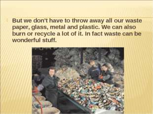 But we don't have to throw away all our waste paper, glass, metal and plastic