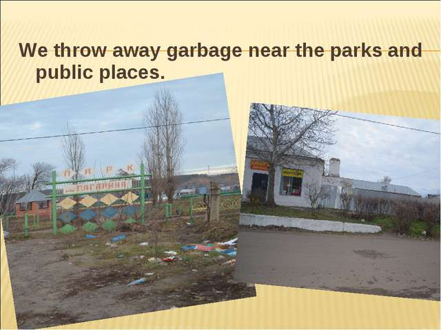 We throw away garbage near the parks and public places.