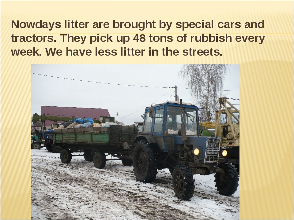 Nowdays litter are brought by special cars and tractors. They pick up 48 tons...